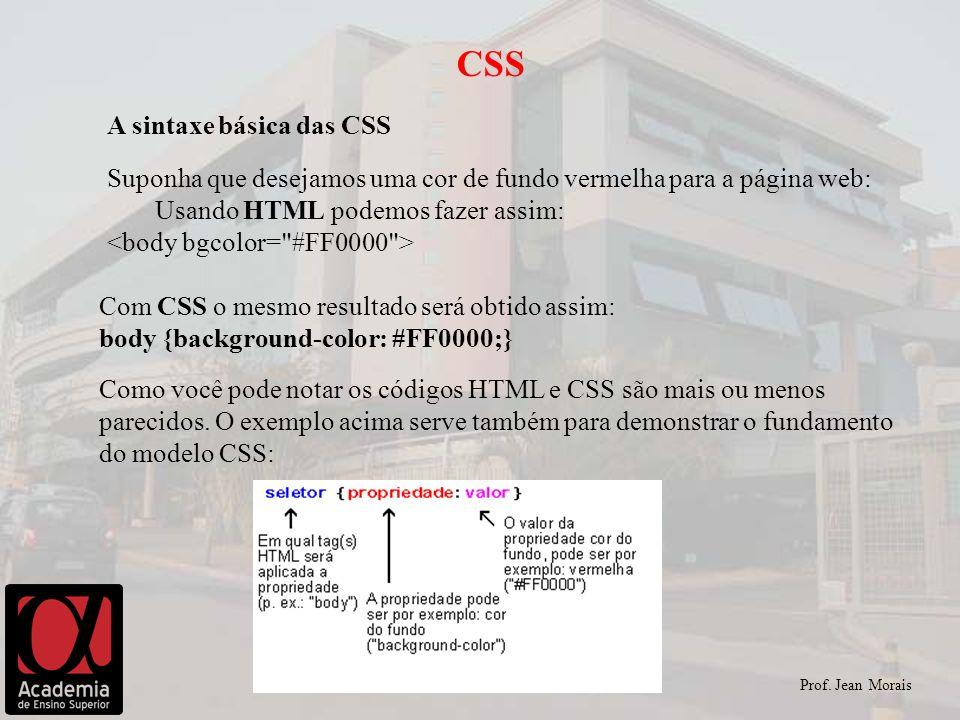 Prof. Jean Morais CSS A sintaxe básica das CSS Suponha que desejamos uma cor de fundo vermelha para a página web: Usando HTML podemos fazer assim: Com