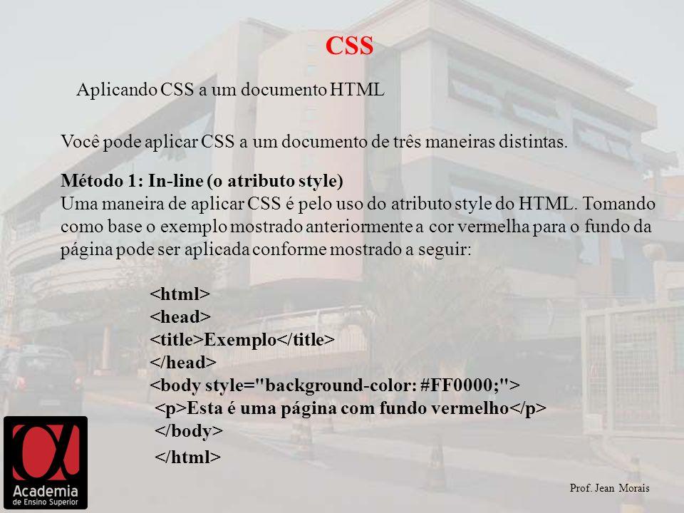 Prof. Jean Morais CSS Aplicando CSS a um documento HTML Você pode aplicar CSS a um documento de três maneiras distintas. Método 1: In-line (o atributo