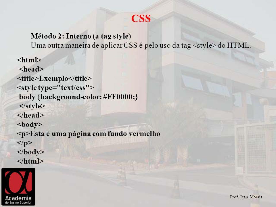 Prof. Jean Morais CSS Método 2: Interno (a tag style) Uma outra maneira de aplicar CSS é pelo uso da tag do HTML. Exemplo body {background-color: #FF0