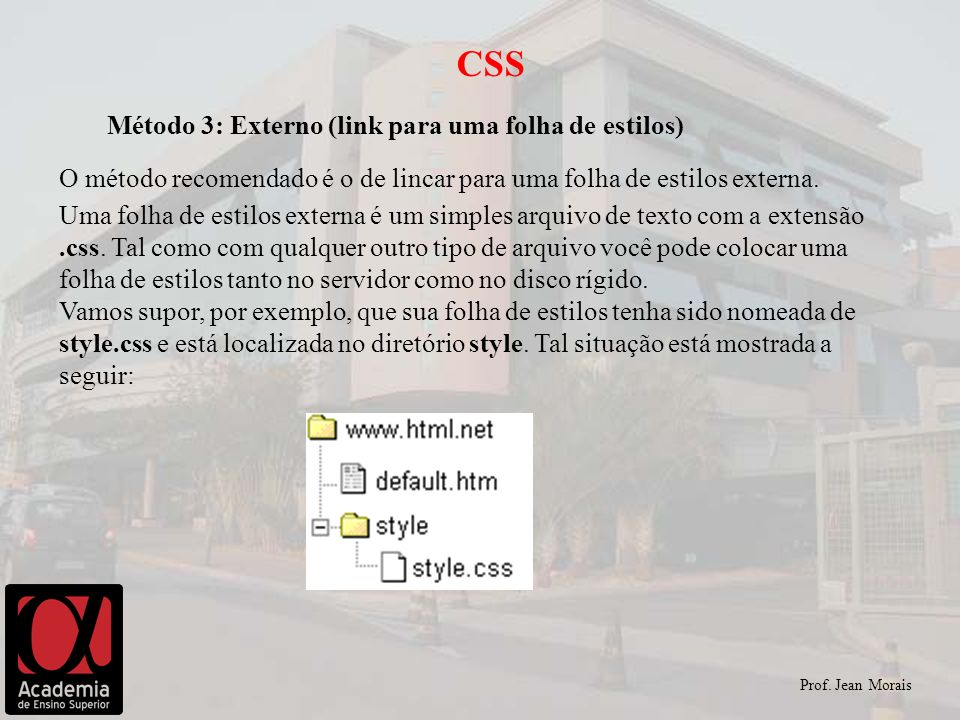 Prof. Jean Morais CSS Método 3: Externo (link para uma folha de estilos) O método recomendado é o de lincar para uma folha de estilos externa. Uma fol
