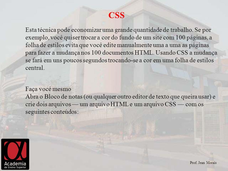 Prof. Jean Morais CSS Esta técnica pode economizar uma grande quantidade de trabalho. Se por exemplo, você quiser trocar a cor do fundo de um site com