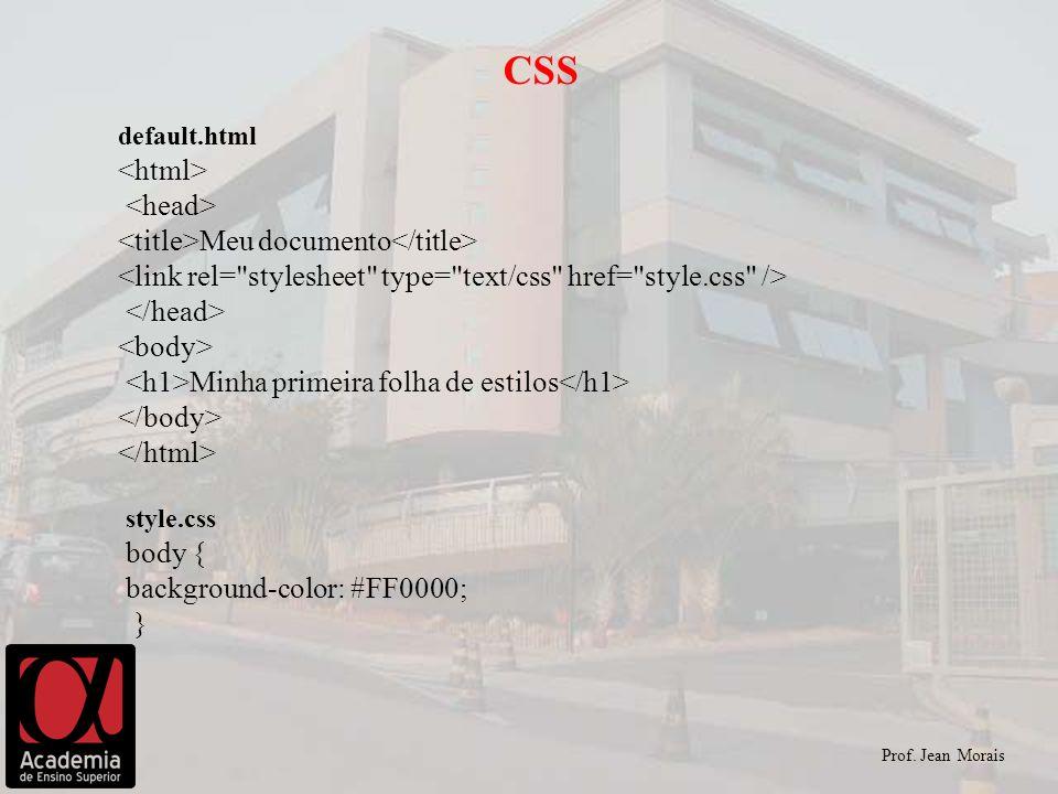 Prof. Jean Morais CSS default.html Meu documento Minha primeira folha de estilos style.css body { background-color: #FF0000; }