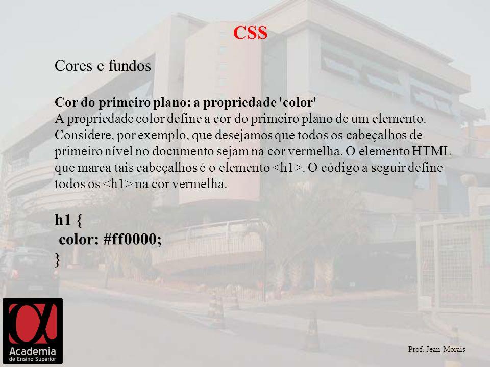 Prof. Jean Morais CSS Cores e fundos Cor do primeiro plano: a propriedade 'color' A propriedade color define a cor do primeiro plano de um elemento. C