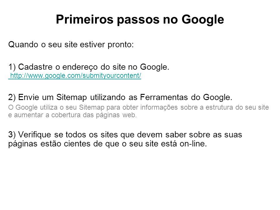 Primeiros passos no Google Quando o seu site estiver pronto: 1) Cadastre o endereço do site no Google. http://www.google.com/submityourcontent/ http:/