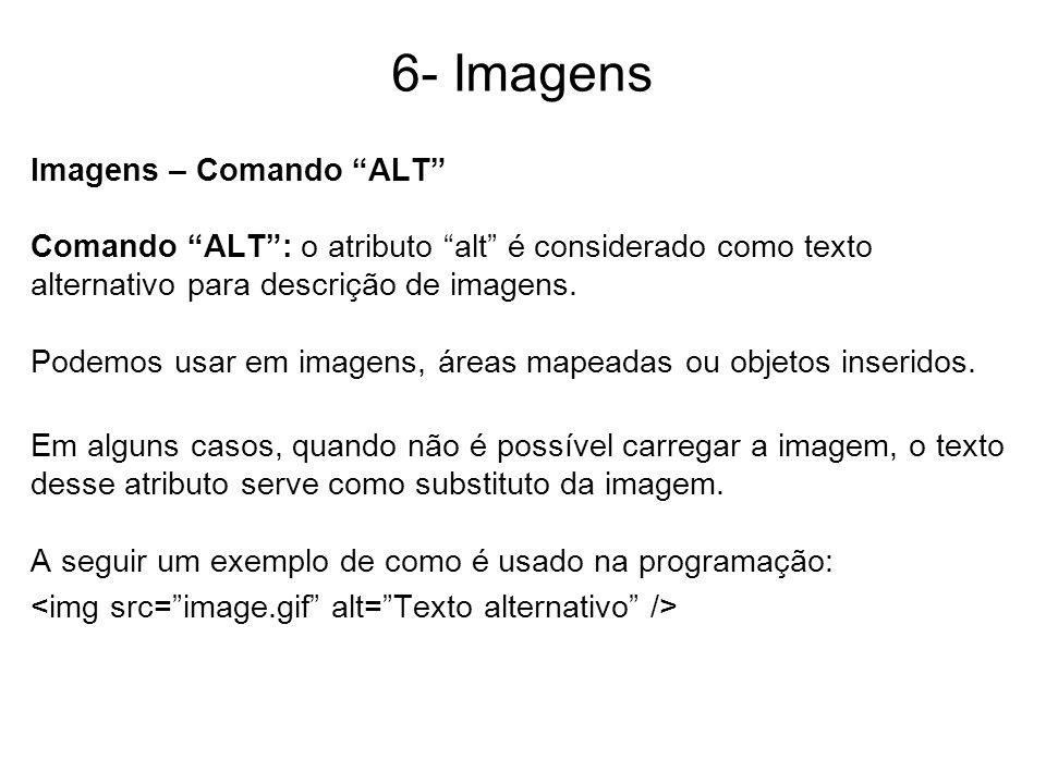 6- Imagens Imagens – Comando ALT Comando ALT: o atributo alt é considerado como texto alternativo para descrição de imagens. Podemos usar em imagens,