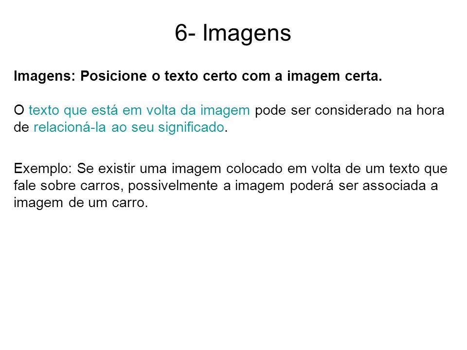 6- Imagens Imagens: Posicione o texto certo com a imagem certa. O texto que está em volta da imagem pode ser considerado na hora de relacioná-la ao se
