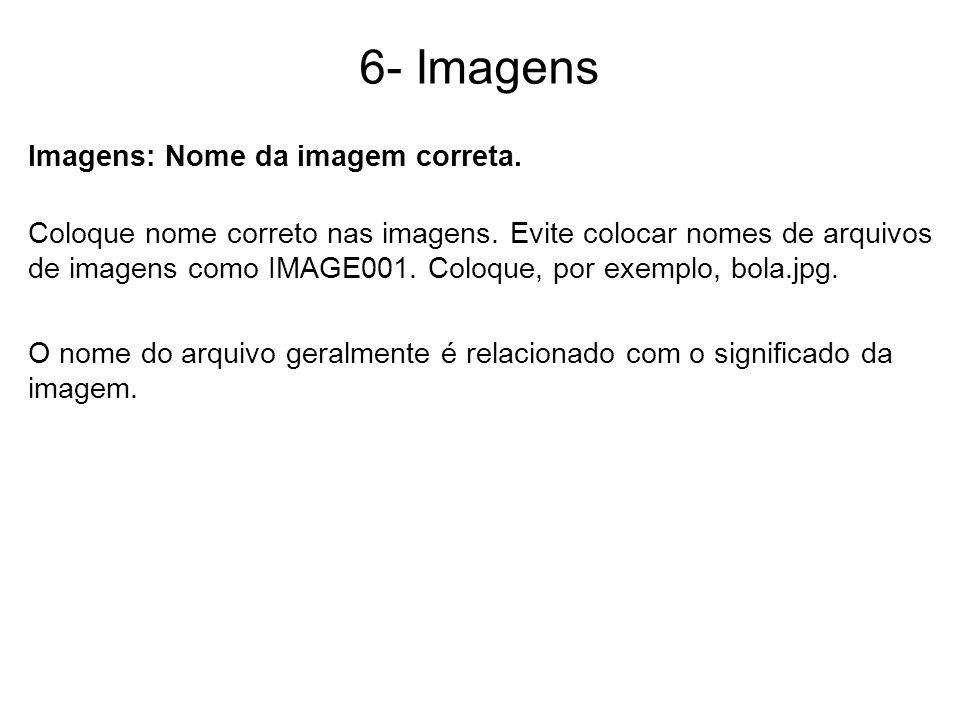 6- Imagens Imagens: Nome da imagem correta. Coloque nome correto nas imagens. Evite colocar nomes de arquivos de imagens como IMAGE001. Coloque, por e