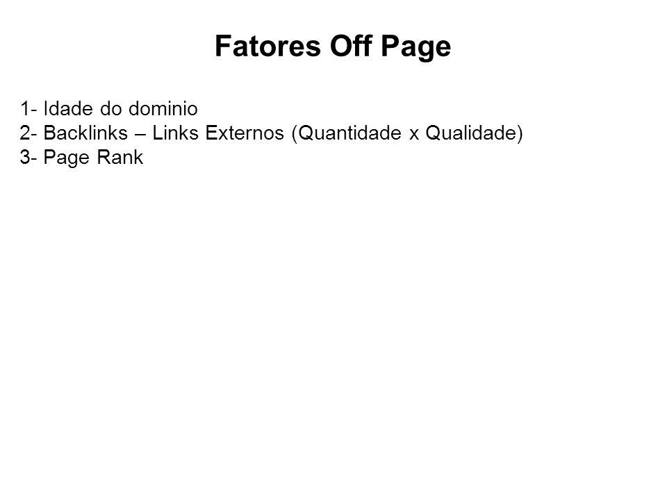 Fatores Off Page 1- Idade do dominio 2- Backlinks – Links Externos (Quantidade x Qualidade) 3- Page Rank