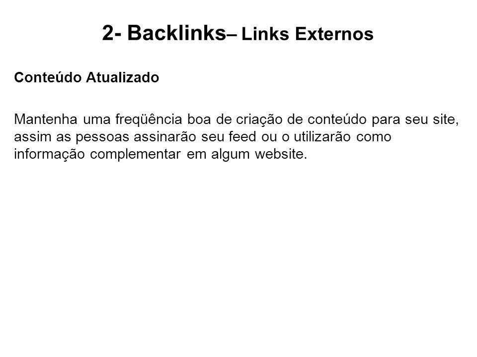 2- Backlinks – Links Externos Conteúdo Atualizado Mantenha uma freqüência boa de criação de conteúdo para seu site, assim as pessoas assinarão seu fee