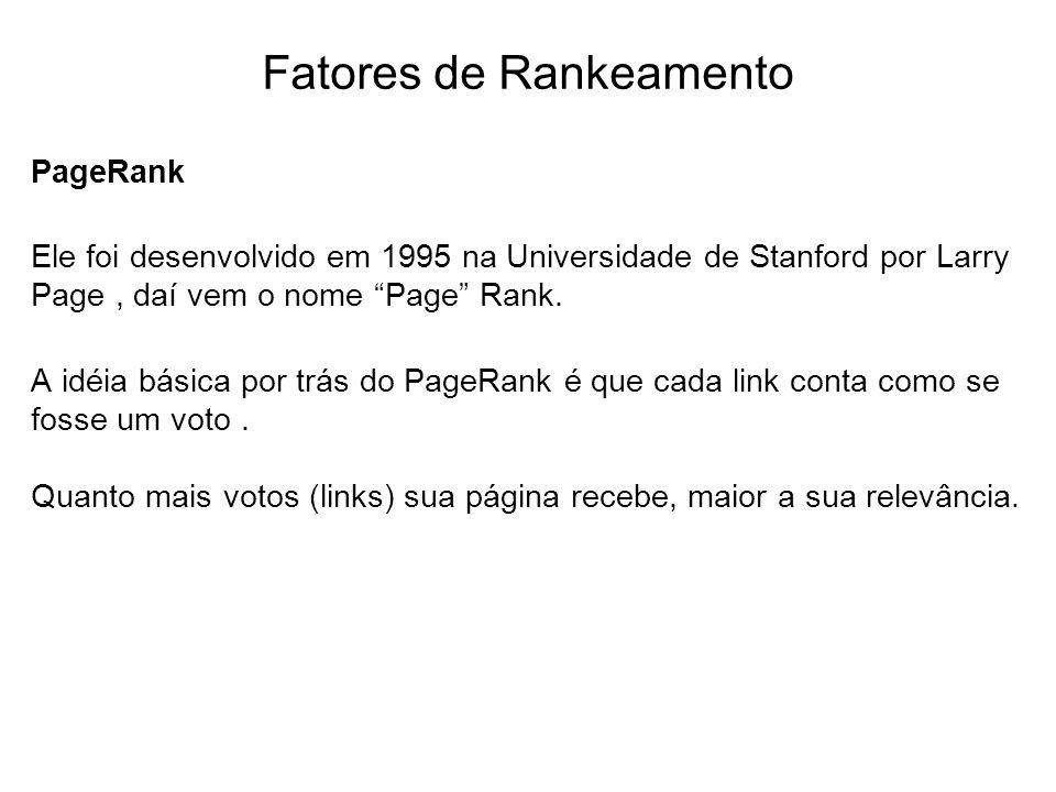 Fatores de Rankeamento PageRank Ele foi desenvolvido em 1995 na Universidade de Stanford por Larry Page, daí vem o nome Page Rank. A idéia básica por