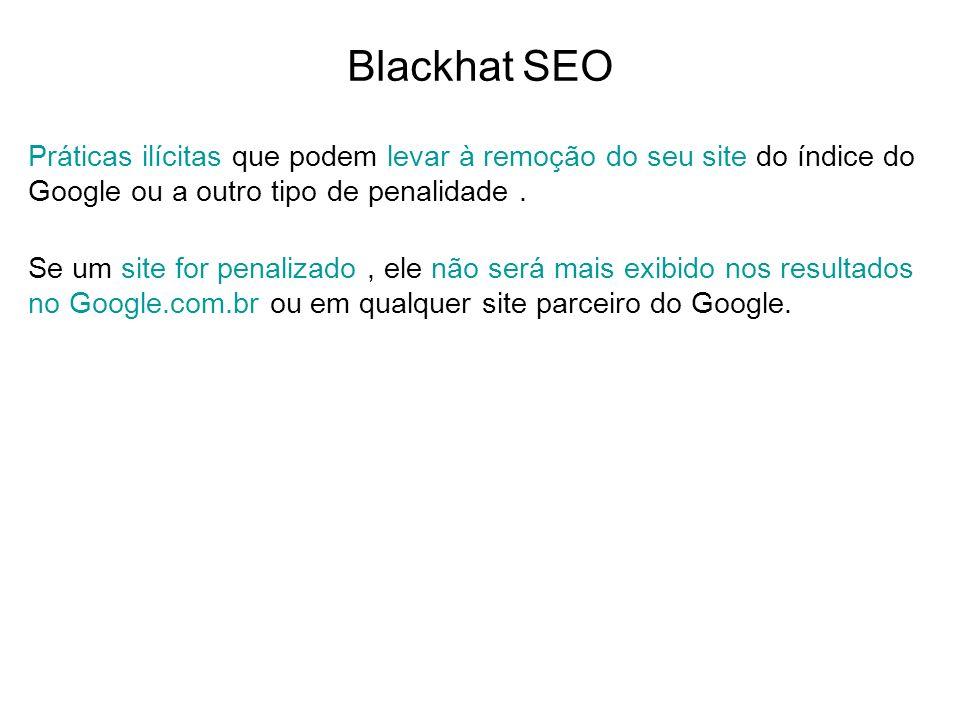 Blackhat SEO Práticas ilícitas que podem levar à remoção do seu site do índice do Google ou a outro tipo de penalidade. Se um site for penalizado, ele