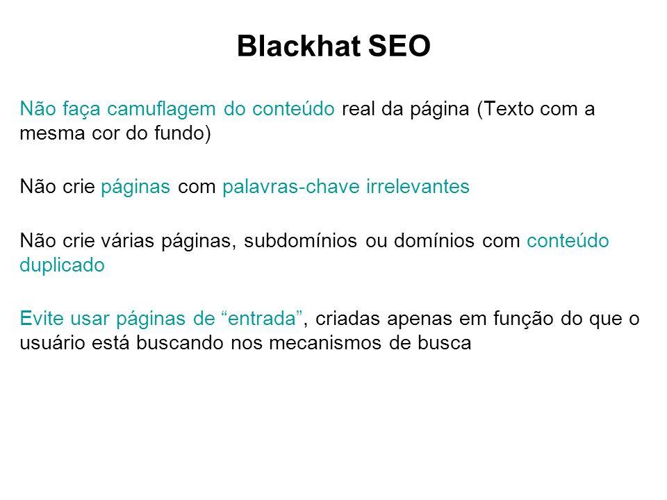 Blackhat SEO Não faça camuflagem do conteúdo real da página (Texto com a mesma cor do fundo) Não crie páginas com palavras-chave irrelevantes Não crie