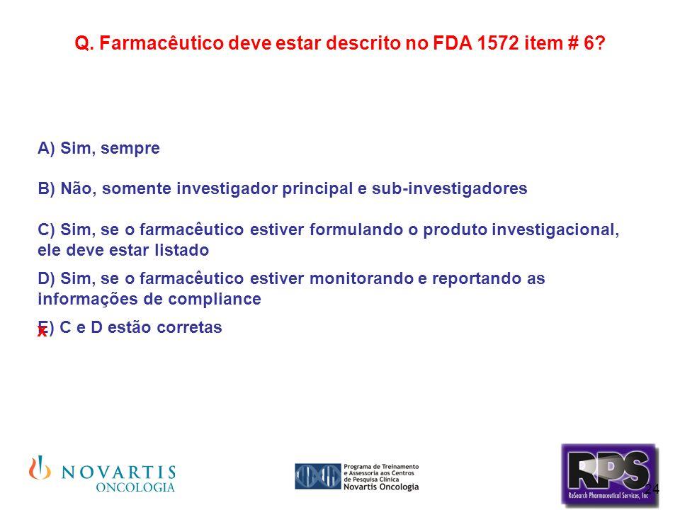 24 Q. Farmacêutico deve estar descrito no FDA 1572 item # 6? A) Sim, sempre B) Não, somente investigador principal e sub-investigadores C) Sim, se o f
