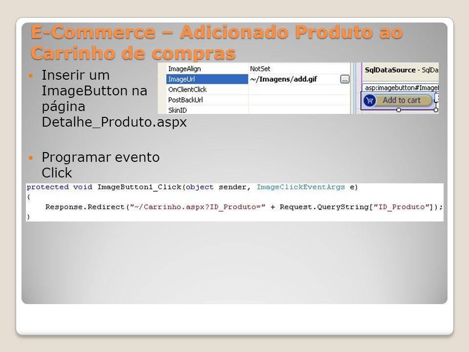 E-Commerce – Adicionado Produto ao Carrinho de compras Inserir um ImageButton na página Detalhe_Produto.aspx Programar evento Click