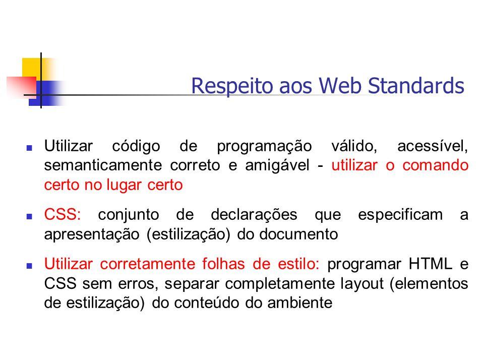 Respeito aos Web Standards Utilizar código de programação válido, acessível, semanticamente correto e amigável - utilizar o comando certo no lugar cer