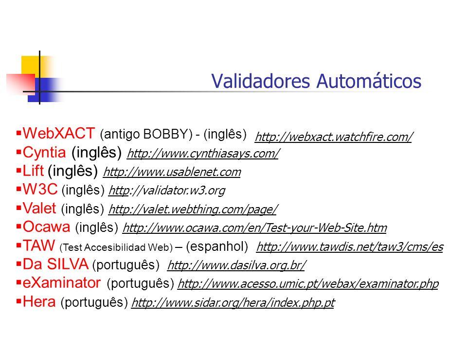 Validadores Automáticos WebXACT (antigo BOBBY) - (inglês) Cyntia (inglês) http://www.cynthiasays.com/ Lift (inglês) http://www.usablenet.com W3C (ingl