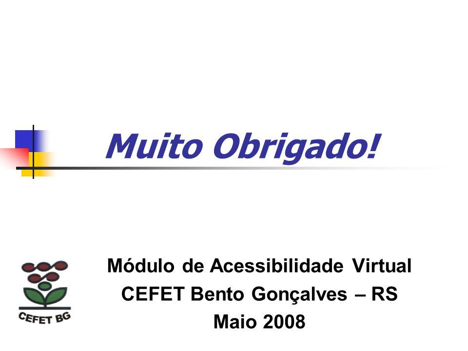 Muito Obrigado! Módulo de Acessibilidade Virtual CEFET Bento Gonçalves – RS Maio 2008