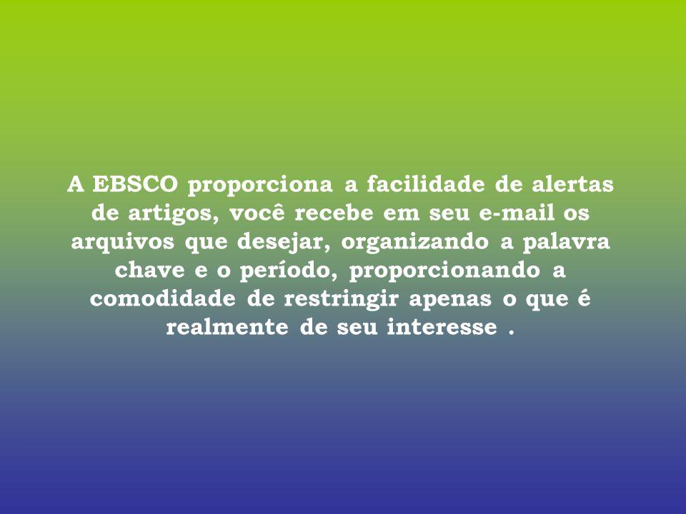 A EBSCO proporciona a facilidade de alertas de artigos, você recebe em seu e-mail os arquivos que desejar, organizando a palavra chave e o período, pr