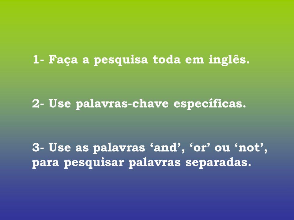 1- Faça a pesquisa toda em inglês. 2- Use palavras-chave específicas. 3- Use as palavras and, or ou not, para pesquisar palavras separadas.
