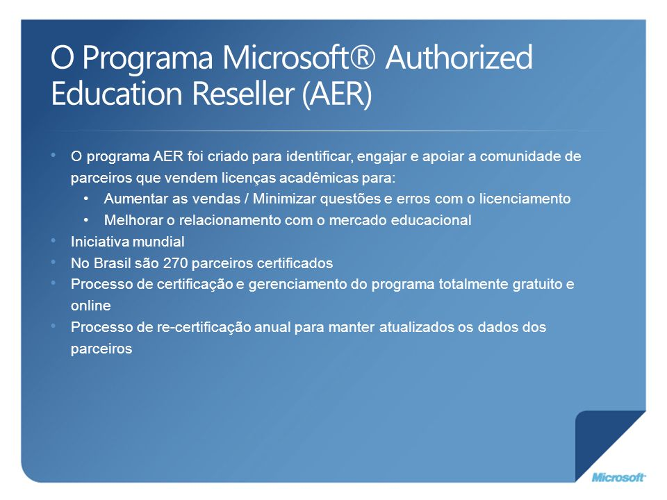 O Programa Microsoft® Authorized Education Reseller (AER) O programa AER foi criado para identificar, engajar e apoiar a comunidade de parceiros que v