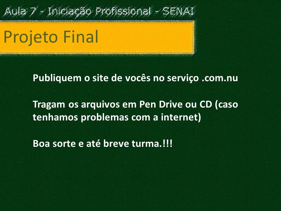 Projeto Final Publiquem o site de vocês no serviço.com.nu Tragam os arquivos em Pen Drive ou CD (caso tenhamos problemas com a internet) Boa sorte e até breve turma.!!!