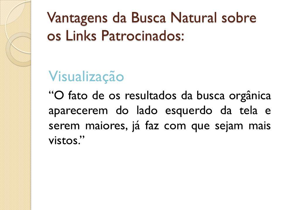 Vantagens da Busca Natural sobre os Links Patrocinados: Visualização O fato de os resultados da busca orgânica aparecerem do lado esquerdo da tela e s