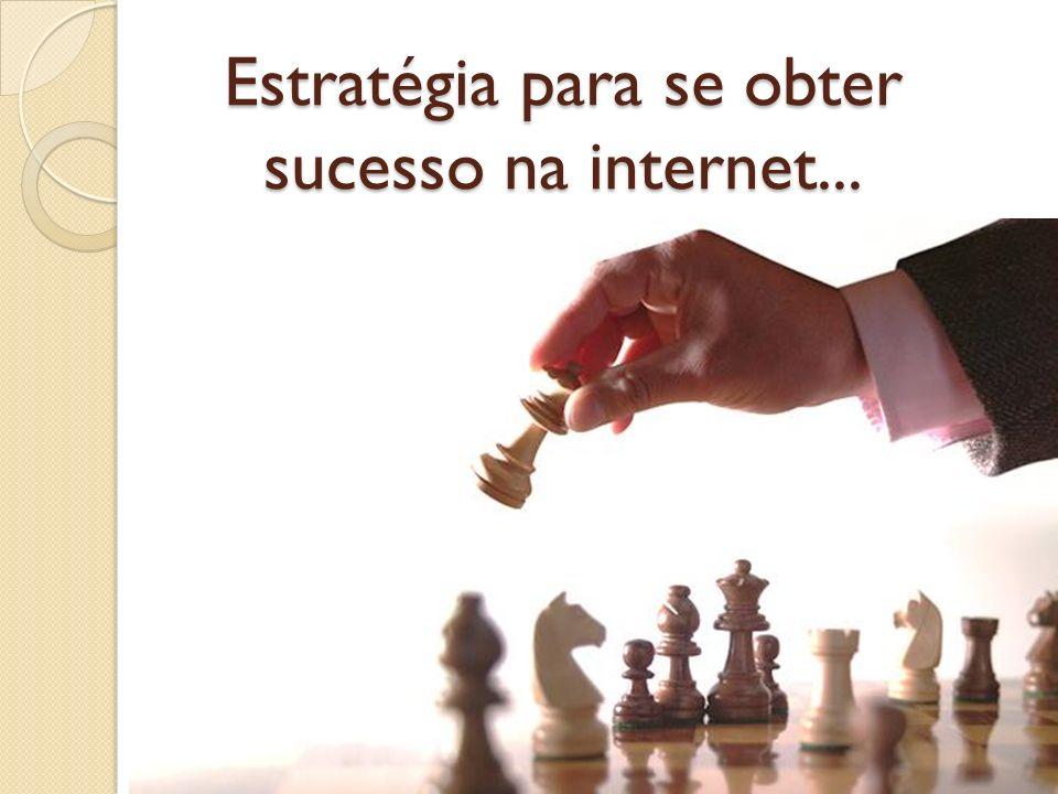 Estratégia para se obter sucesso na internet...