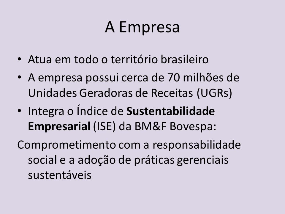 A Empresa Atua em todo o território brasileiro A empresa possui cerca de 70 milhões de Unidades Geradoras de Receitas (UGRs) Integra o Índice de Suste