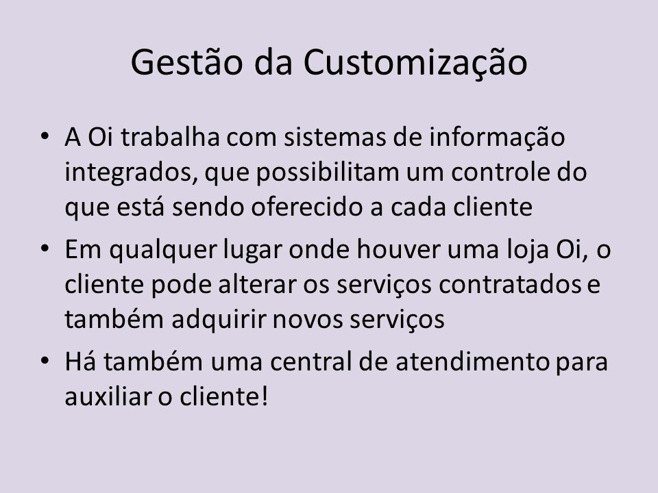 Gestão da Customização A Oi trabalha com sistemas de informação integrados, que possibilitam um controle do que está sendo oferecido a cada cliente Em