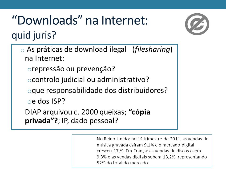 Downloads na Internet: quid juris? o As práticas de download ilegal (filesharing) na Internet: o repressão ou prevenção? o controlo judicial ou admini