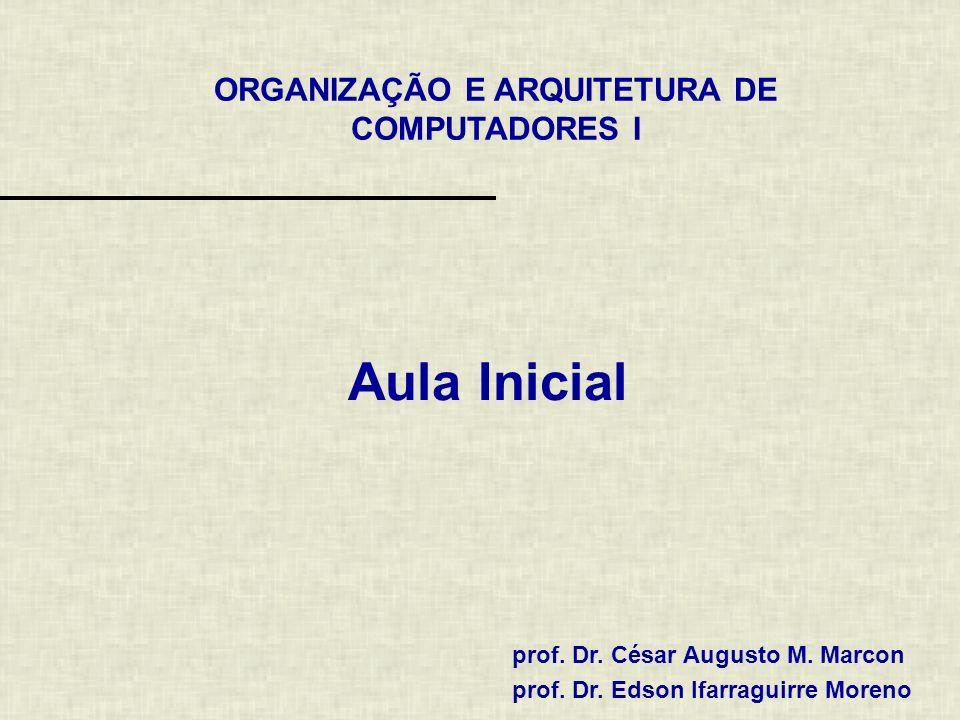 ORGANIZAÇÃO E ARQUITETURA DE COMPUTADORES I prof. Dr. César Augusto M. Marcon prof. Dr. Edson Ifarraguirre Moreno Aula Inicial
