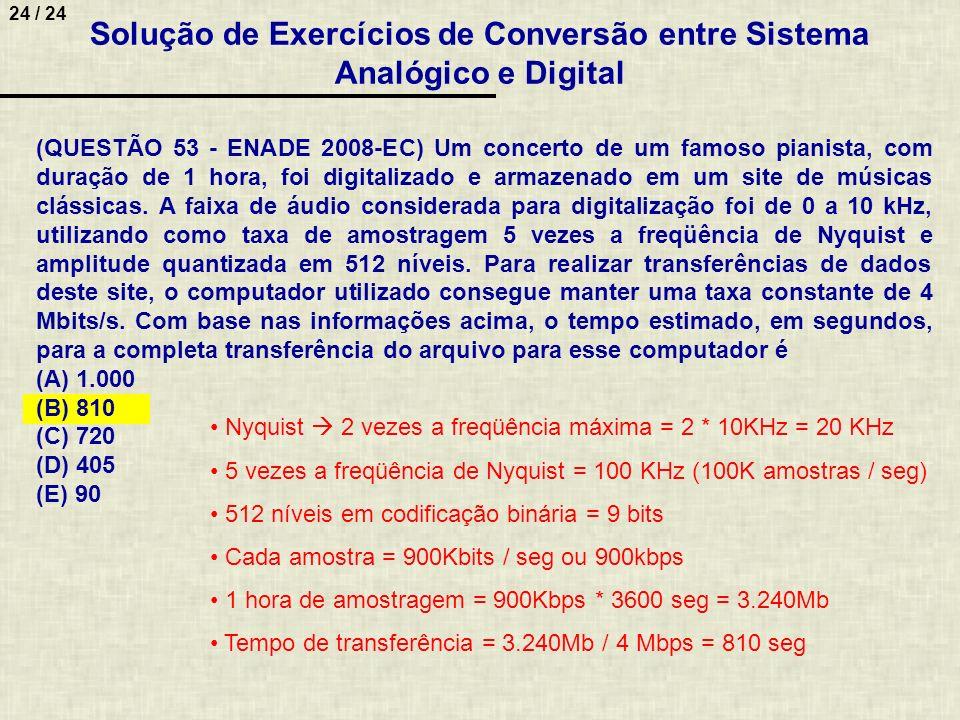 24 / 24 Solução de Exercícios de Conversão entre Sistema Analógico e Digital (QUESTÃO 53 - ENADE 2008-EC) Um concerto de um famoso pianista, com duraç