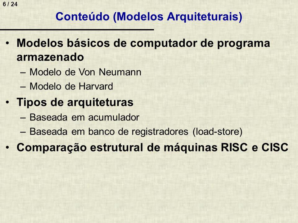 6 / 24 Conteúdo (Modelos Arquiteturais) Modelos básicos de computador de programa armazenado –Modelo de Von Neumann –Modelo de Harvard Tipos de arquit