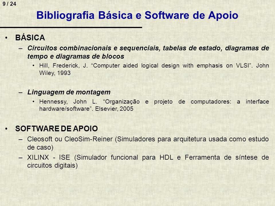9 / 24 Bibliografia Básica e Software de Apoio BÁSICA –Circuitos combinacionais e sequenciais, tabelas de estado, diagramas de tempo e diagramas de bl