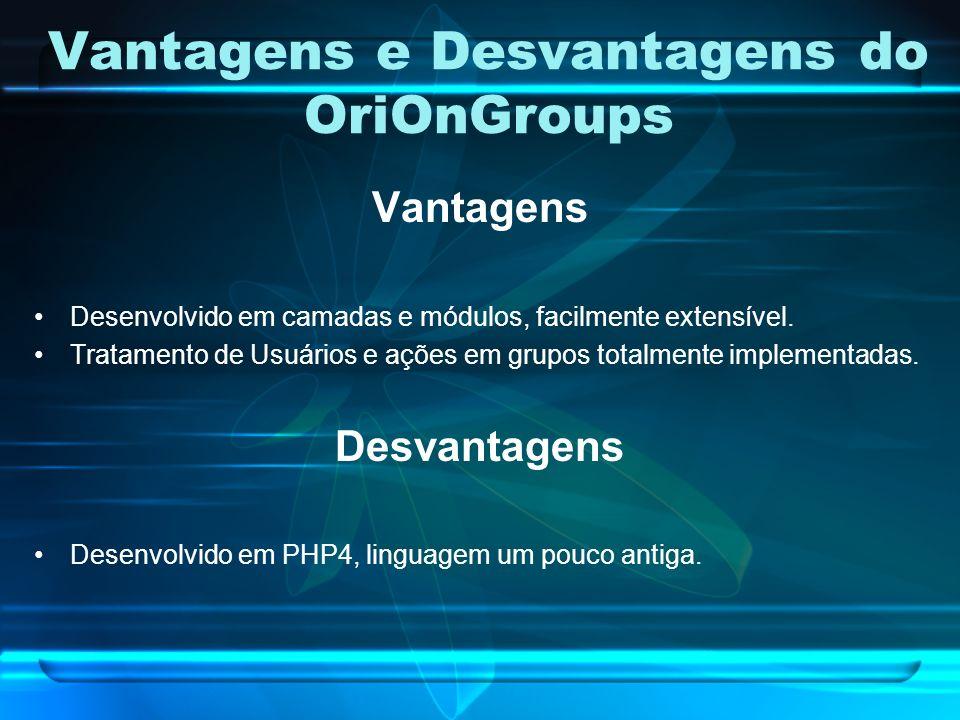 Vantagens e Desvantagens do OriOnGroups Vantagens Desenvolvido em camadas e módulos, facilmente extensível.