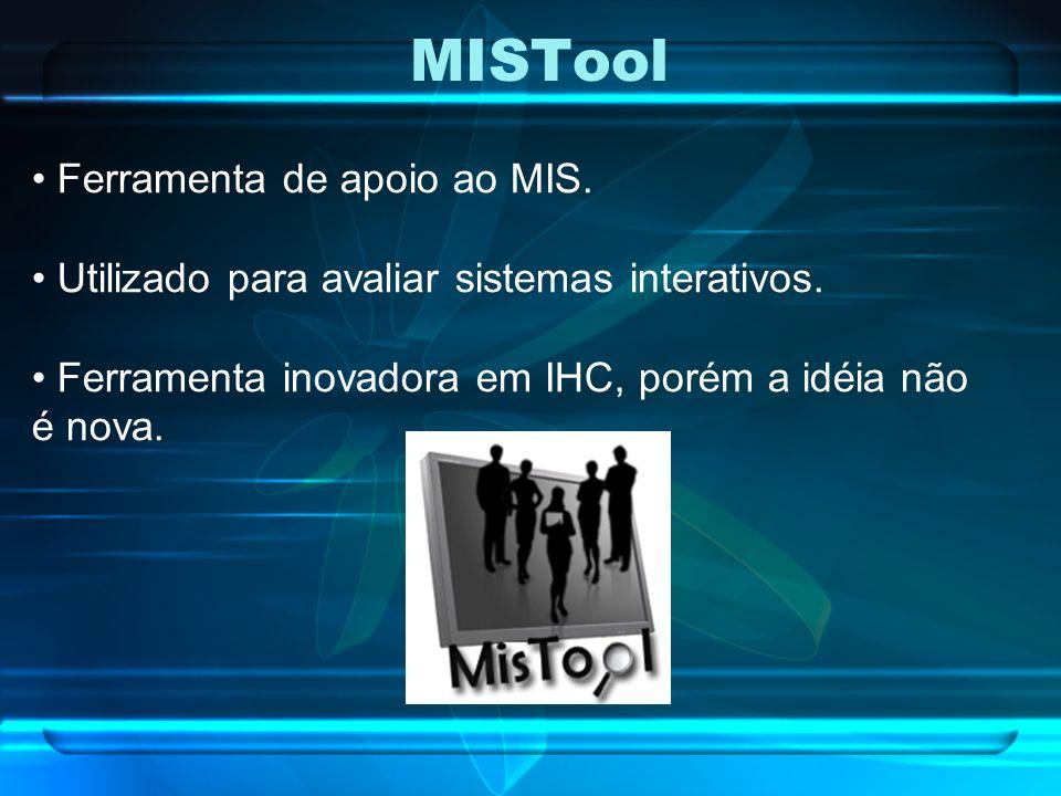 MISTool Ferramenta de apoio ao MIS. Utilizado para avaliar sistemas interativos. Ferramenta inovadora em IHC, porém a idéia não é nova.