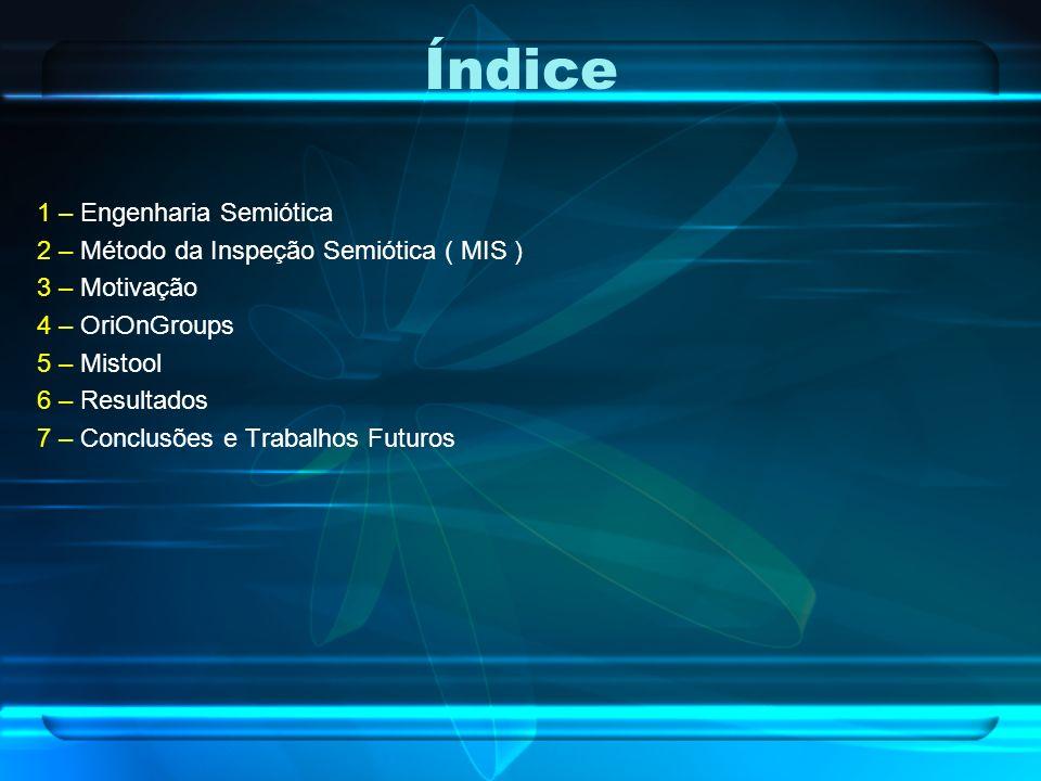 Índice 1 – Engenharia Semiótica 2 – Método da Inspeção Semiótica ( MIS ) 3 – Motivação 4 – OriOnGroups 5 – Mistool 6 – Resultados 7 – Conclusões e Tra