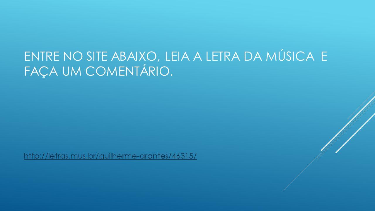 ENTRE NO SITE ABAIXO, LEIA A LETRA DA MÚSICA E FAÇA UM COMENTÁRIO. http://letras.mus.br/guilherme-arantes/46315/