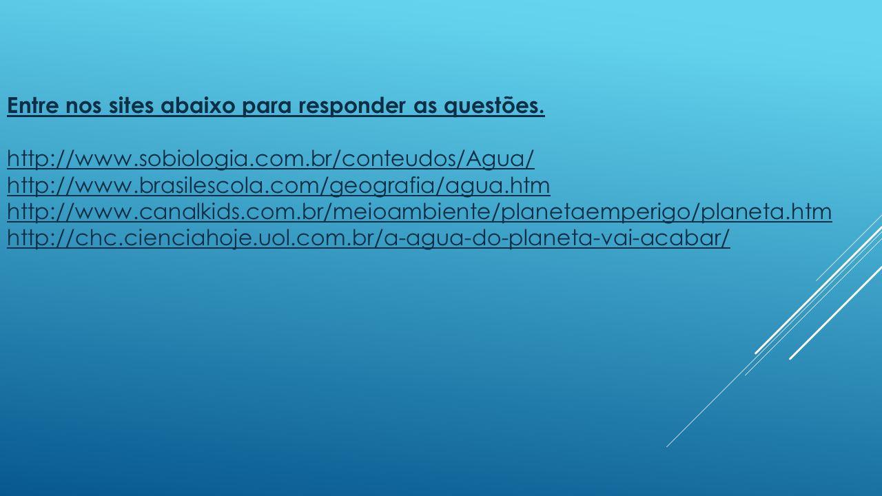 Entre nos sites abaixo para responder as questões. http://www.sobiologia.com.br/conteudos/Agua/ http://www.brasilescola.com/geografia/agua.htm http://