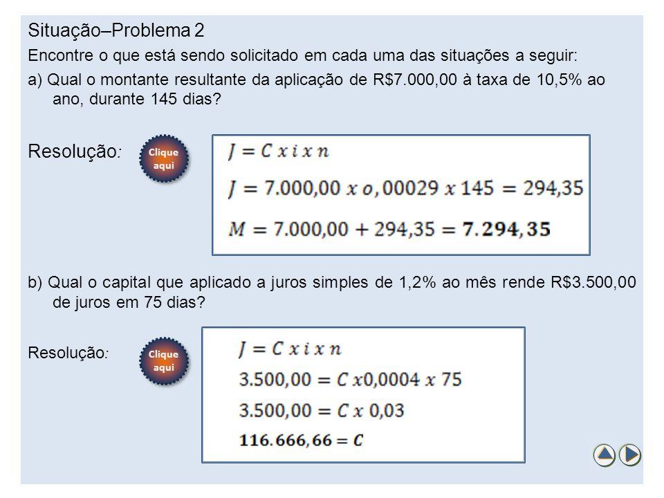 Situação–Problema 2 Encontre o que está sendo solicitado em cada uma das situações a seguir: a) Qual o montante resultante da aplicação de R$7.000,00