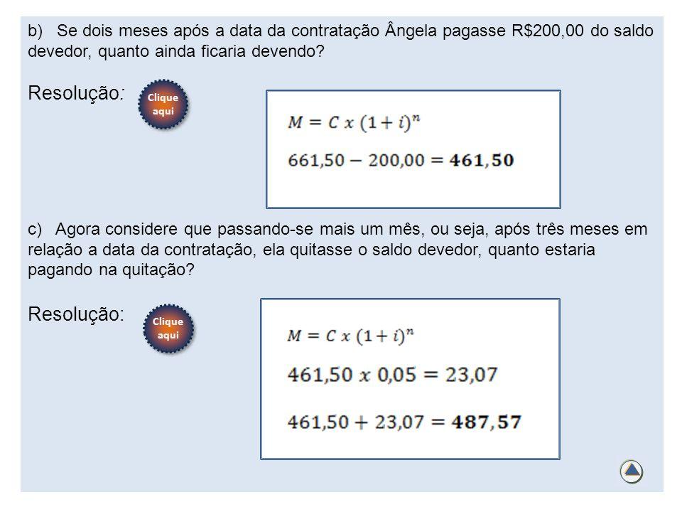 b) Se dois meses após a data da contratação Ângela pagasse R$200,00 do saldo devedor, quanto ainda ficaria devendo? Resolução: c) Agora considere que