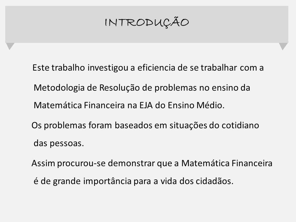 Este trabalho investigou a eficiencia de se trabalhar com a Metodologia de Resolução de problemas no ensino da Matemática Financeira na EJA do Ensino