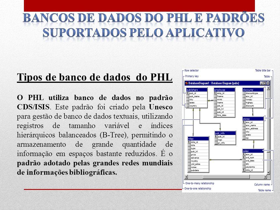 Tipos de banco de dados do PHL O PHL utiliza banco de dados no padrão CDS/ISIS. Este padrão foi criado pela Unesco para gestão de banco de dados textu