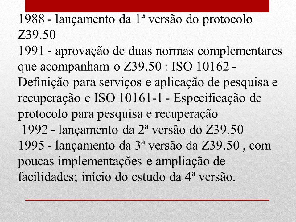 1988 - lançamento da 1ª versão do protocolo Z39.50 1991 - aprovação de duas normas complementares que acompanham o Z39.50 : ISO 10162 - Definição para