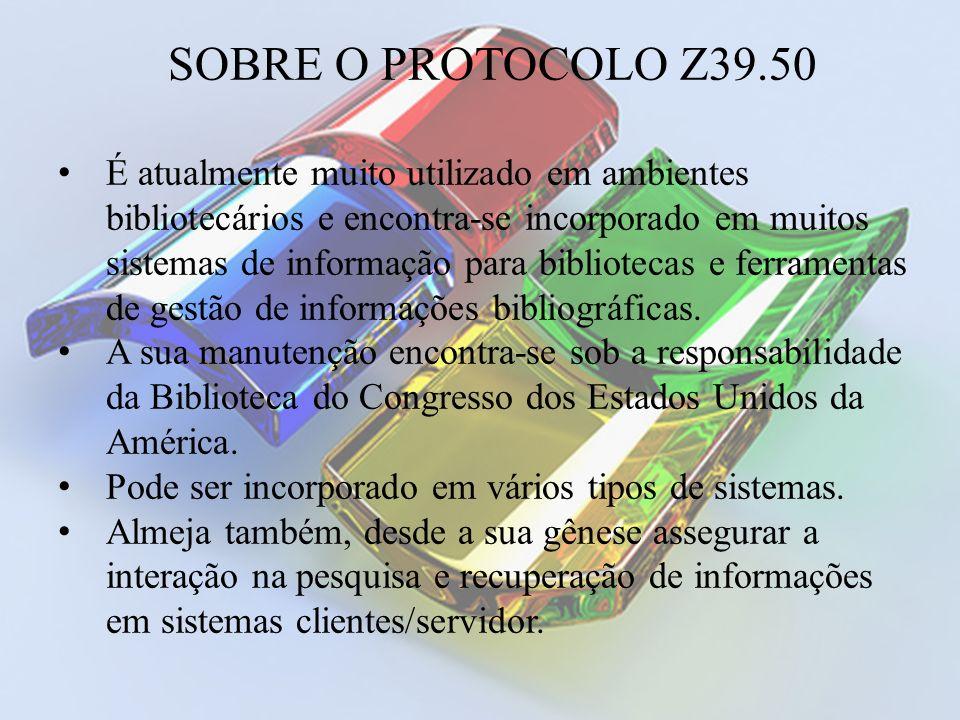 SOBRE O PROTOCOLO Z39.50 É atualmente muito utilizado em ambientes bibliotecários e encontra-se incorporado em muitos sistemas de informação para bibl