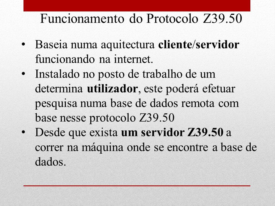 Funcionamento do Protocolo Z39.50 Baseia numa aquitectura cliente/servidor funcionando na internet. Instalado no posto de trabalho de um determina uti