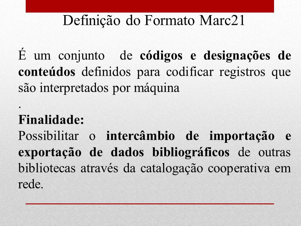 Definição do Formato Marc21 É um conjunto de códigos e designações de conteúdos definidos para codificar registros que são interpretados por máquina.