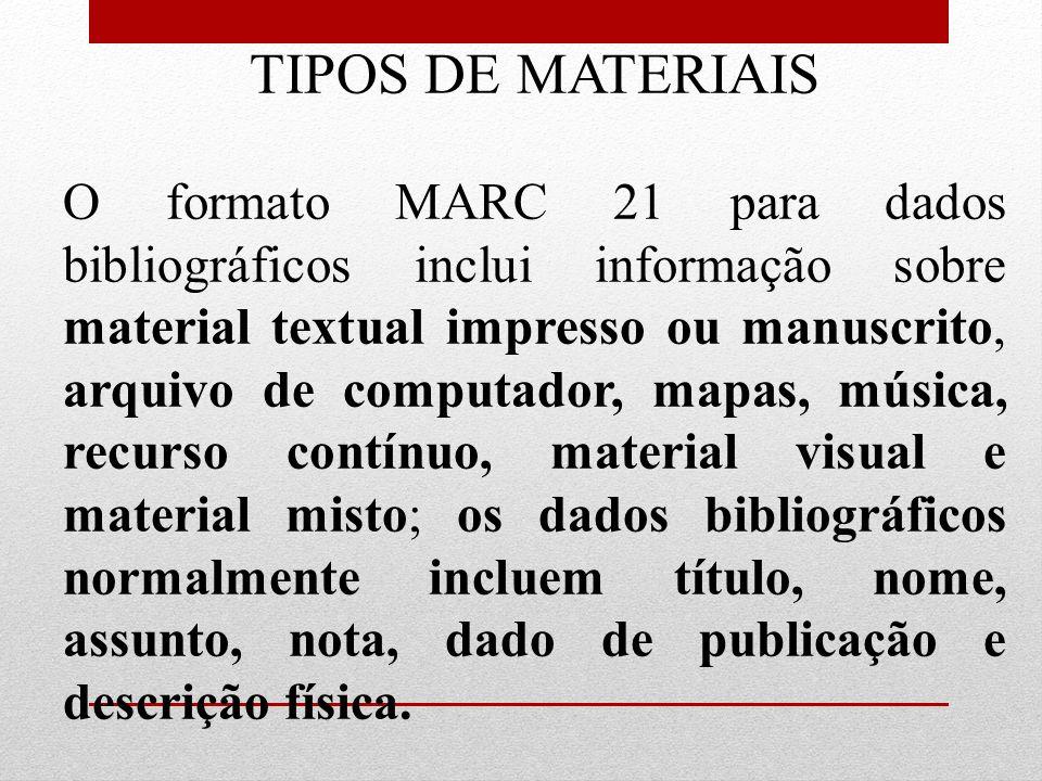 TIPOS DE MATERIAIS O formato MARC 21 para dados bibliográficos inclui informação sobre material textual impresso ou manuscrito, arquivo de computador,