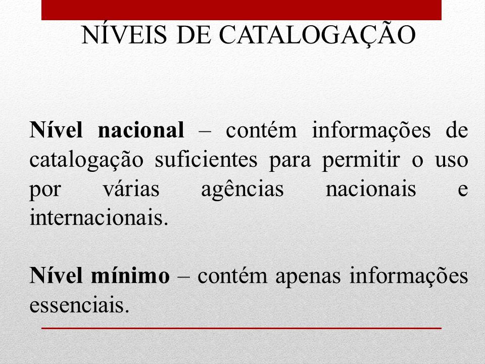NÍVEIS DE CATALOGAÇÃO Nível nacional – contém informações de catalogação suficientes para permitir o uso por várias agências nacionais e internacionai