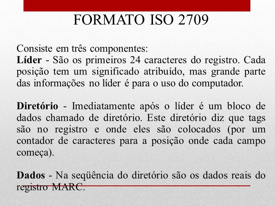 FORMATO ISO 2709 Consiste em três componentes: Líder - São os primeiros 24 caracteres do registro. Cada posição tem um significado atribuído, mas gran